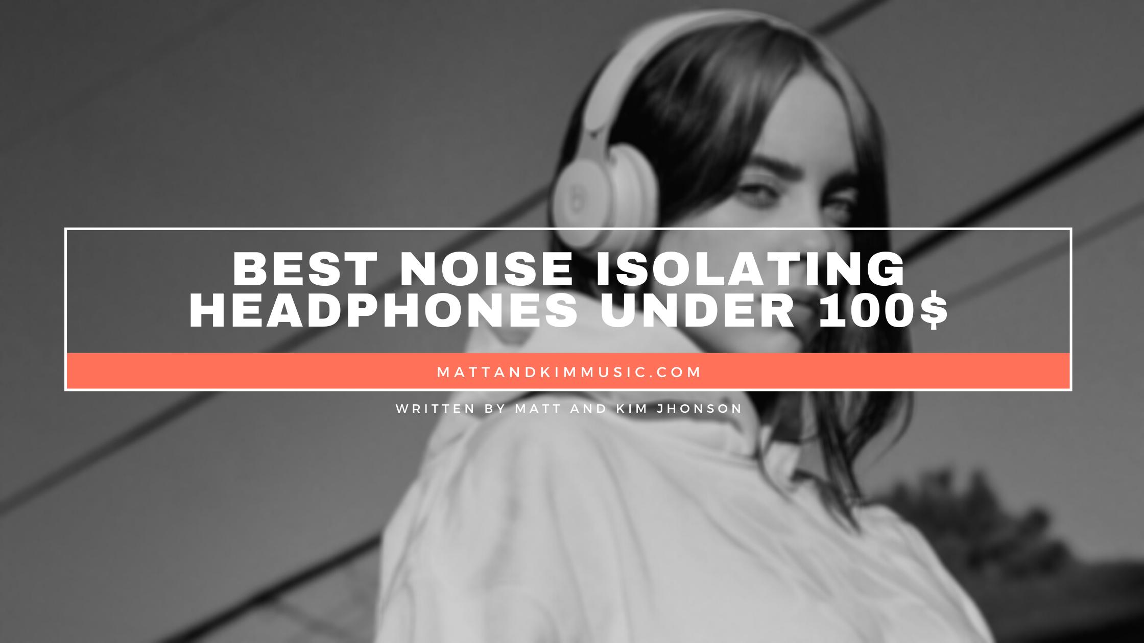 best noise isolating headphones under 100